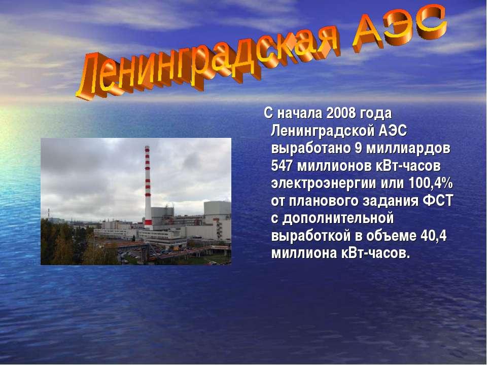 С начала 2008 года Ленинградской АЭС выработано 9 миллиардов 547 миллионов кВ...