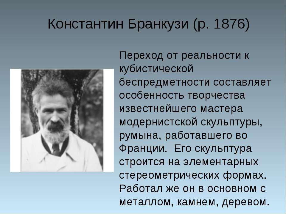Константин Бранкузи (р. 1876) Переход от реальности к кубистической беспредме...