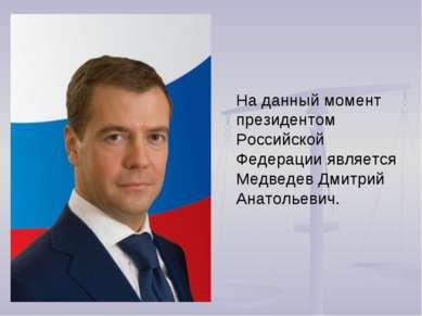 На данный момент президентом Российской Федерации является Медведев Дмитрий А...