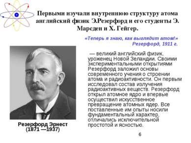 Первыми изучали внутреннюю структуру атома английский физик Э.Резерфорд и его...