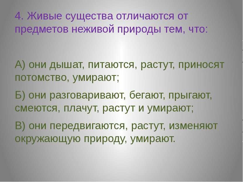 4. Живые существа отличаются от предметов неживой природы тем, что: 4. Живые ...