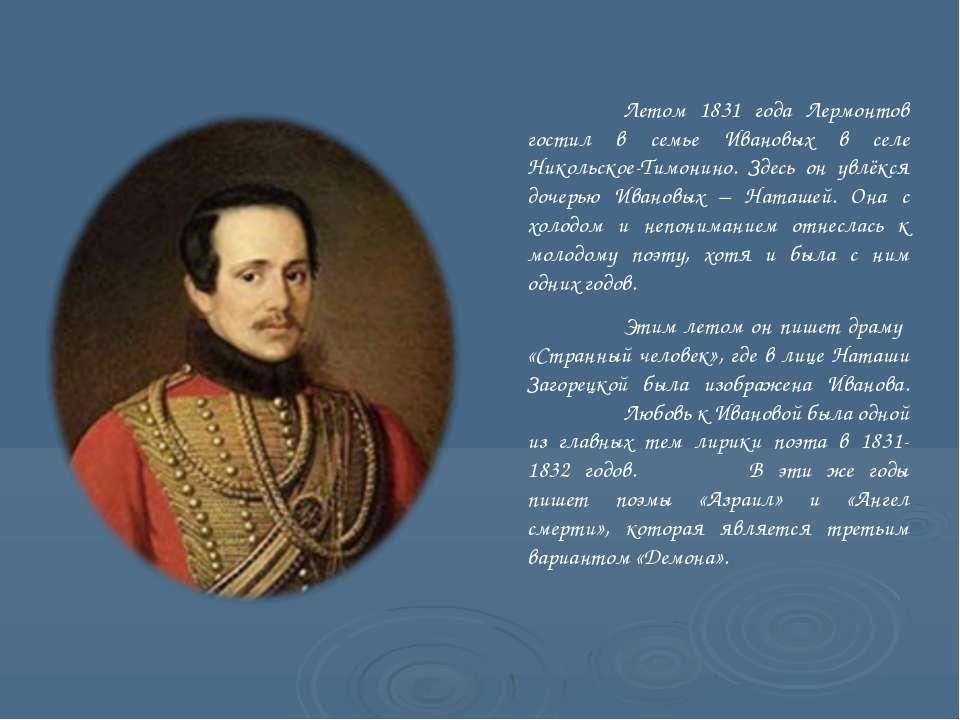 Летом 1831 года Лермонтов гостил в семье Ивановых в селе Никольское-Тимонино....