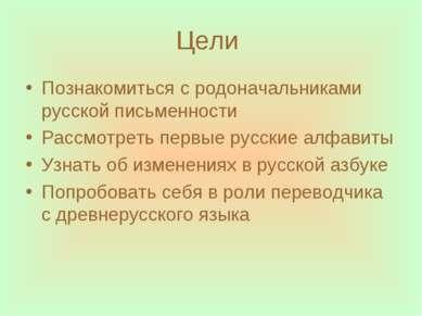 Цели Познакомиться с родоначальниками русской письменности Рассмотреть первые...