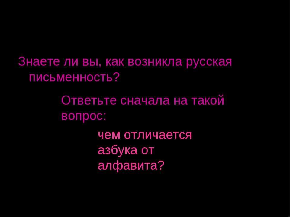 Знаете ли вы, как возникла русская письменность? Ответьте сначала на такой во...