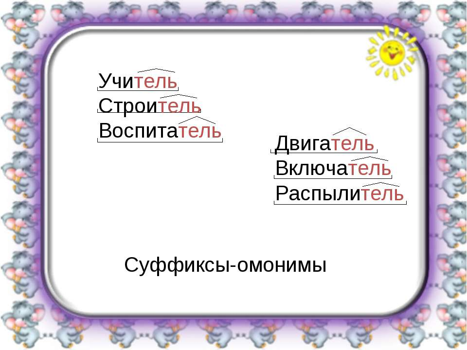 Суффиксы-омонимы Учитель Строитель Воспитатель Двигатель Включатель Распылитель