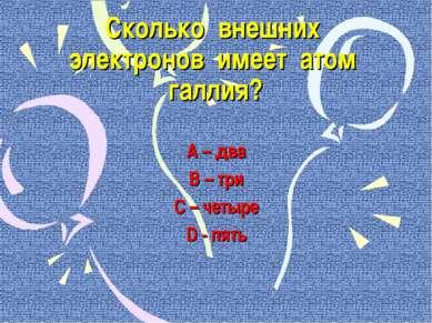 Сколько внешних электронов имеет атом галлия? А – два В – три С – четыре D - ...