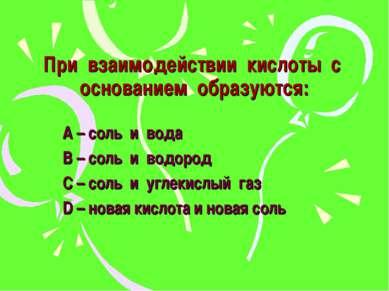 При взаимодействии кислоты с основанием образуются: А – соль и вода В – соль ...