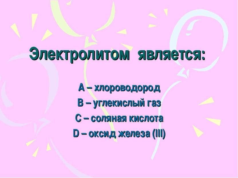 Электролитом является: А – хлороводород В – углекислый газ С – соляная кислот...
