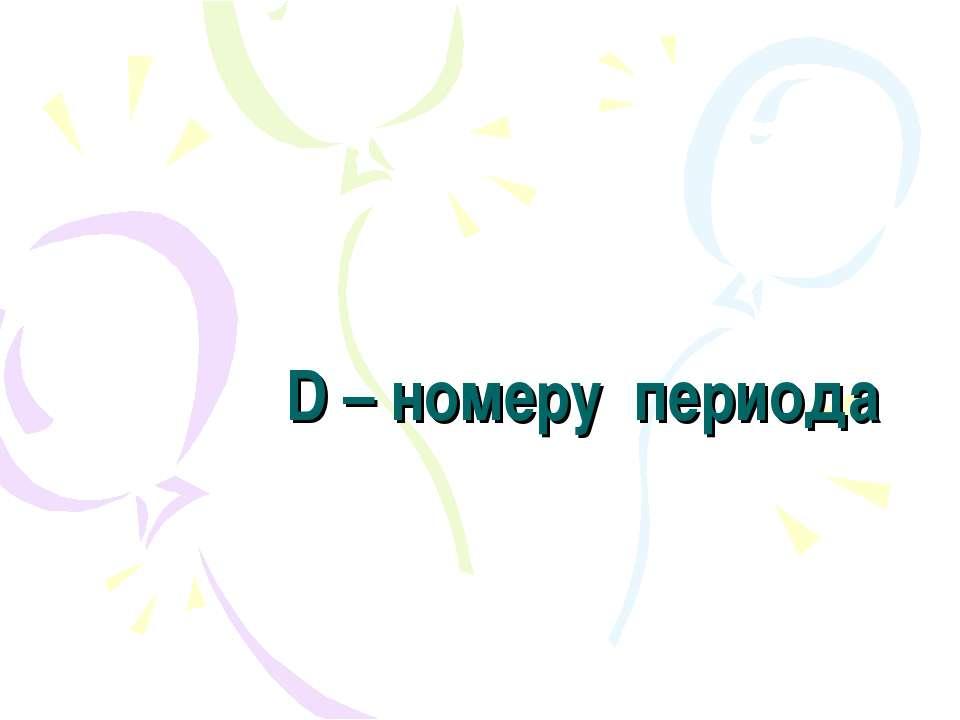D – номеру периода