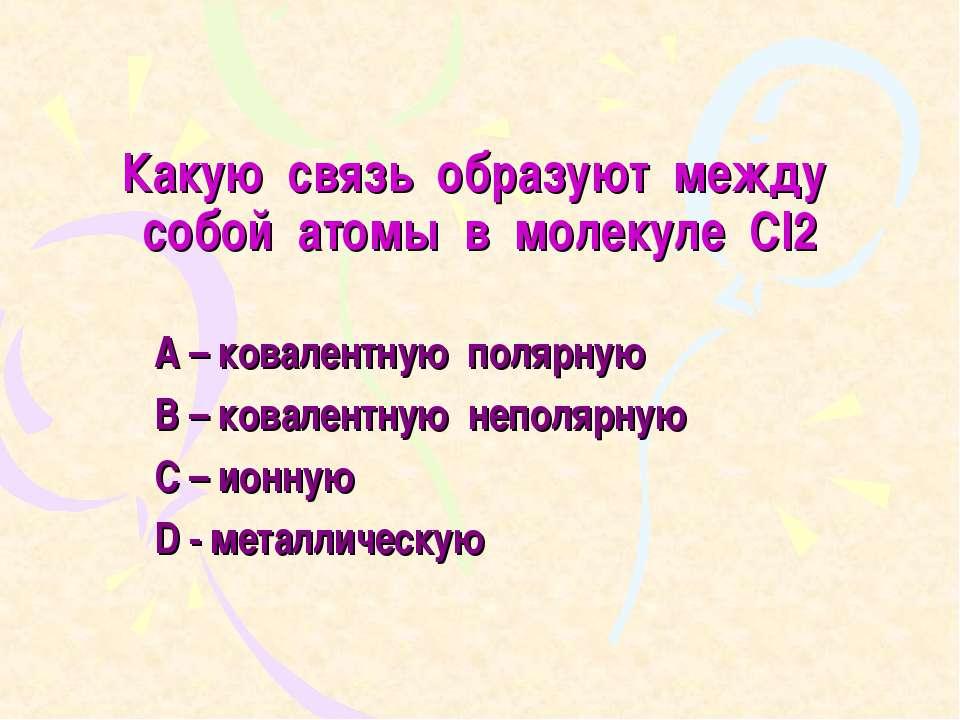 Какую связь образуют между собой атомы в молекуле Cl2 A – ковалентную полярну...