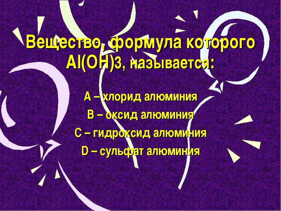 Вещество, формула которого Al(OH)3, называется: А – хлорид алюминия В – оксид...