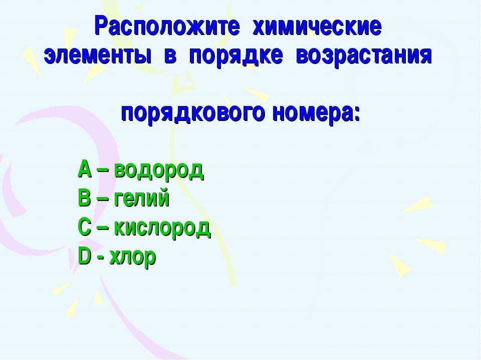 Расположите химические элементы в порядке возрастания порядкового номера: А –...