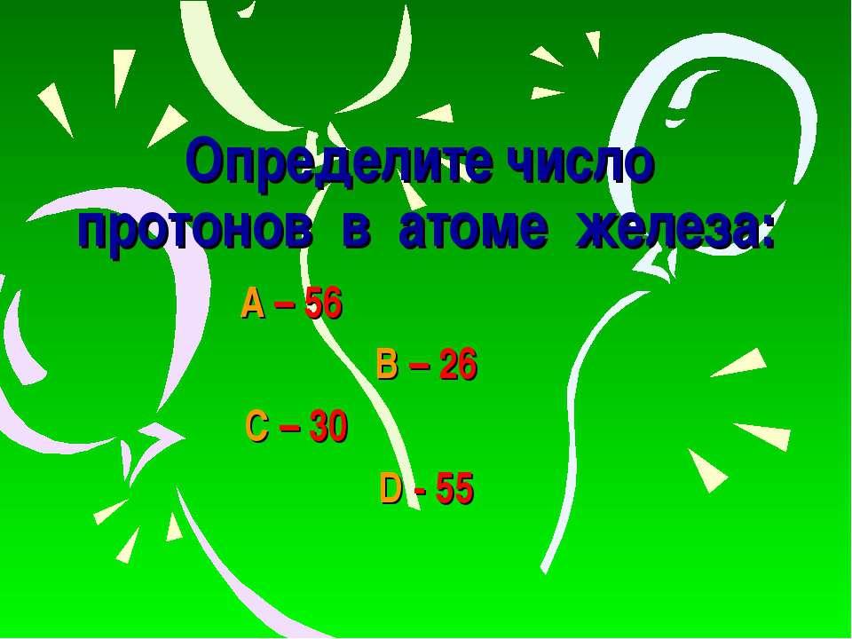Определите число протонов в атоме железа: А – 56 В – 26 С – 30 D - 55
