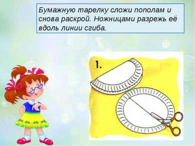 Бумажную тарелку сложи пополам и снова раскрой. Ножницами разрежь её вдоль ли...