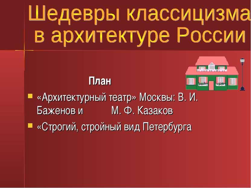 План «Архитектурный театр» Москвы: В. И. Баженов и М. Ф. Казаков «Строгий, ст...