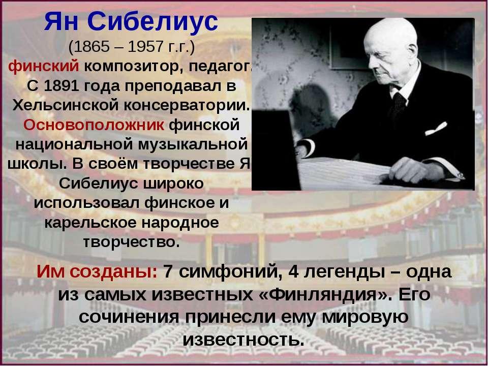 Ян Сибелиус (1865 – 1957 г.г.) финский композитор, педагог. С 1891 года препо...