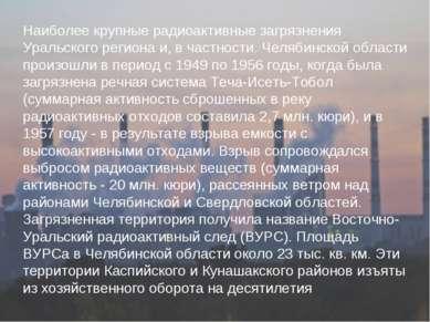 Наиболее крупные радиоактивные загрязнения Уральского региона и, в частности....