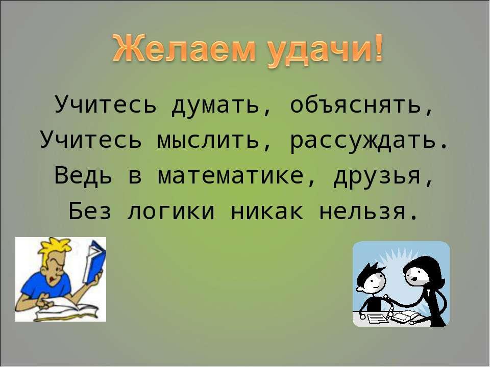 Учитесь думать, объяснять, Учитесь мыслить, рассуждать. Ведь в математике, др...