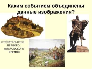 Каким событием объединены данные изображения? СТРОИТЕЛЬСТВО ПЕРВОГО МОСКОВСКО...