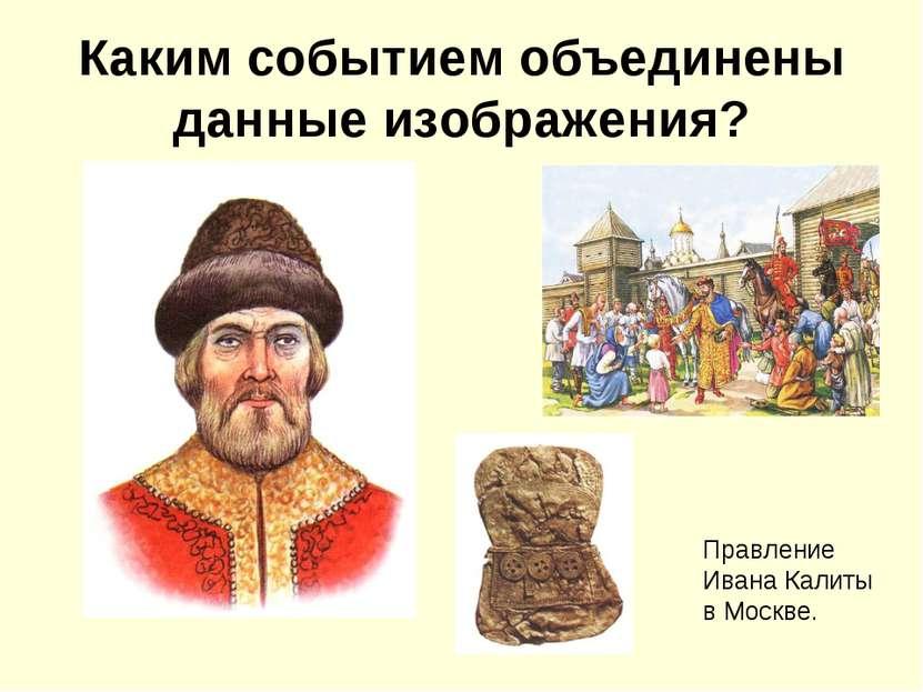 Каким событием объединены данные изображения? Правление Ивана Калиты в Москве.