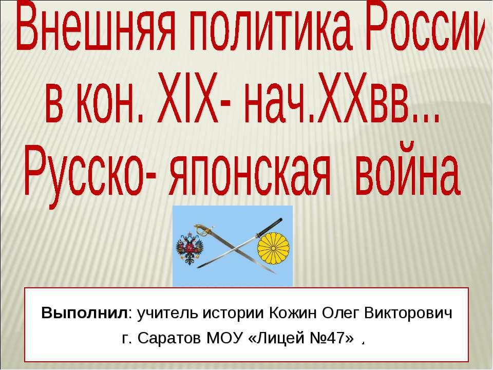 Выполнил: учитель истории Кожин Олег Викторович г. Саратов МОУ «Лицей №47» .