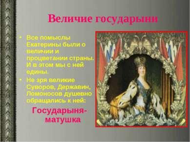 Величие государыни Все помыслы Екатерины были о величии и процветании страны....