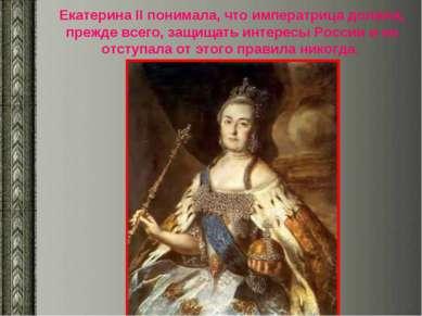 Екатерина II понимала, что императрица должна, прежде всего, защищать интерес...