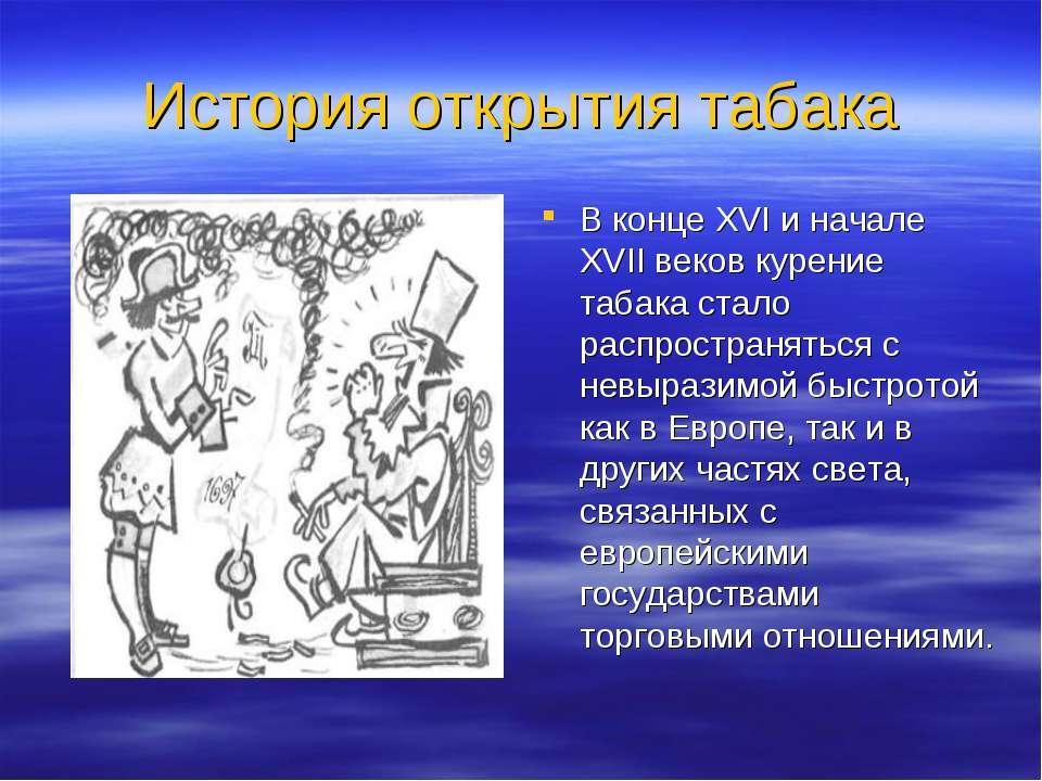 История открытия табака В конце XVI и начале XVII веков курение табака стало ...