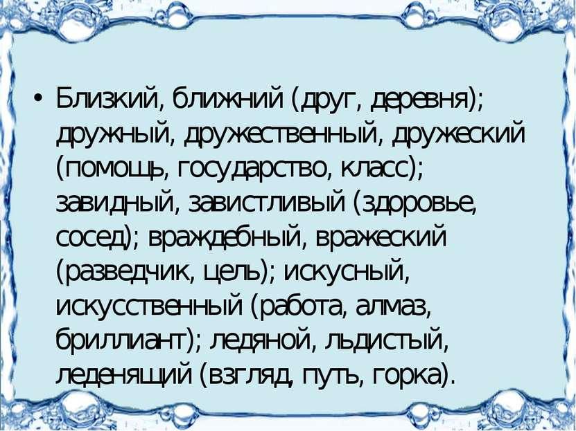 Близкий, ближний (друг, деревня); дружный, дружественный, дружеский (помощь, ...