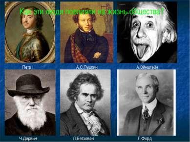 Петр I А.С.Пушкин А.Эйнштейн Ч.Дарвин Л.Бетховен Г.Форд Как эти люди повлияли...