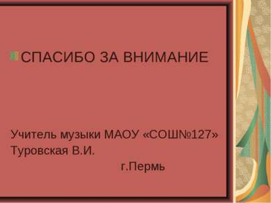 СПАСИБО ЗА ВНИМАНИЕ Учитель музыки МАОУ «СОШ№127» Туровская В.И. г.Пермь