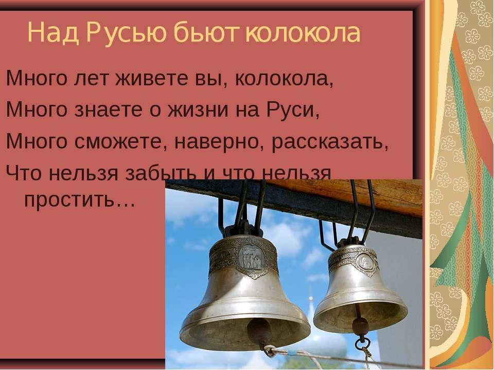 Над Русью бьют колокола Много лет живете вы, колокола, Много знаете о жизни н...