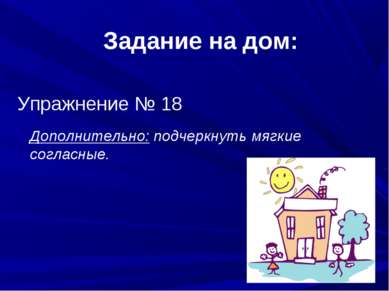 Задание на дом: Упражнение № 18 Дополнительно: подчеркнуть мягкие согласные.