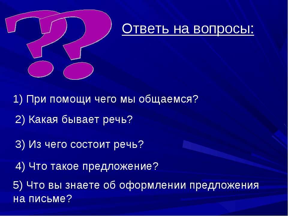 Ответь на вопросы: 1) При помощи чего мы общаемся? 2) Какая бывает речь? 3) И...