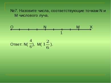 №7. Назовите числа, соответствующие точкам N и M числового луча. О N М Х 1 От...