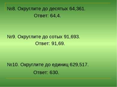 №8. Округлите до десятых 64,361. Ответ: 64,4. №9. Округлите до сотых 91,693. ...