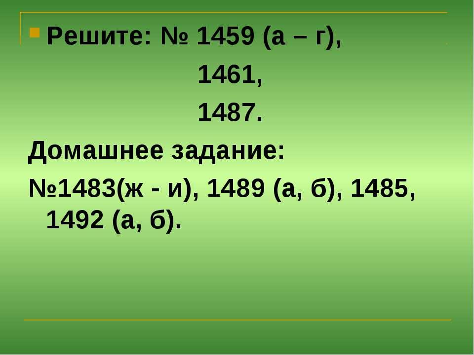 Решите: № 1459 (а – г), 1461, 1487. Домашнее задание: №1483(ж - и), 1489 (а, ...