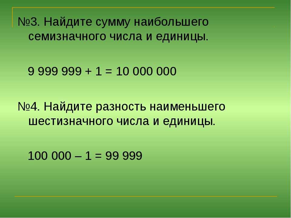 №3. Найдите сумму наибольшего семизначного числа и единицы. 9 999 999 + 1 = 1...