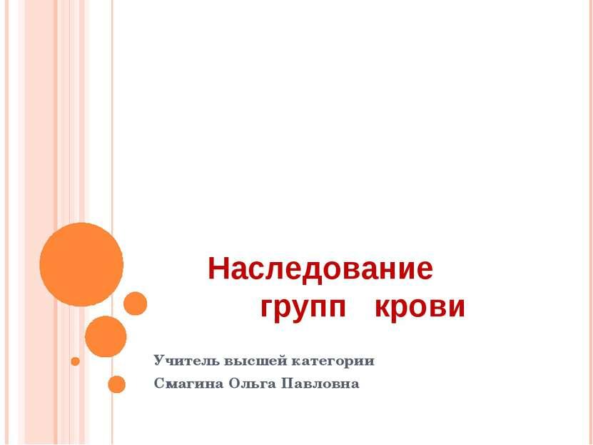 Наследование групп крови Учитель высшей категории Смагина Ольга Павловна