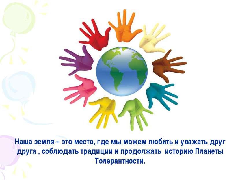 Наша земля – это место, где мы можем любить и уважать друг друга , соблюдать ...