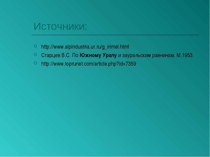 Источники: http://www.alpindustria.ur.ru/g_irimel.html Старцев В.С. По Южному...