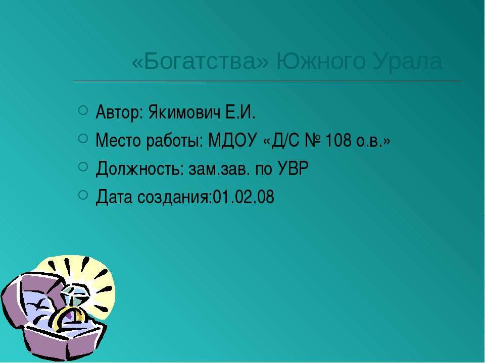 «Богатства» Южного Урала Автор: Якимович Е.И. Место работы: МДОУ «Д/С № 108 о...