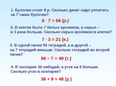 Булочка стоит 8 р. Сколько денег надо уплатить за 7 таких булочек? 8 · 7 = 56...