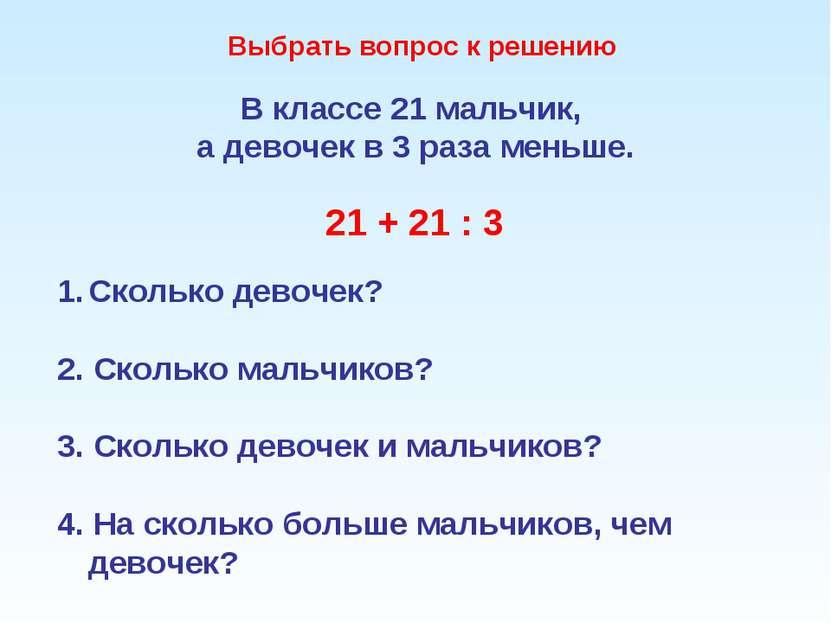 В классе 21 мальчик, а девочек в 3 раза меньше. 21 + 21 : 3 Сколько девочек? ...