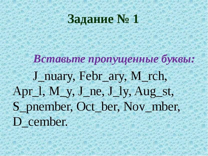 Задание № 1 Вставьте пропущенные буквы: J_nuary, Febr_ary, M_rch, Apr_l, M_y,...