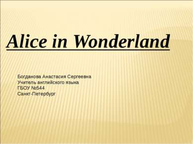 Alice in Wonderland Богданова Анастасия Сергеевна Учитель английского языка Г...