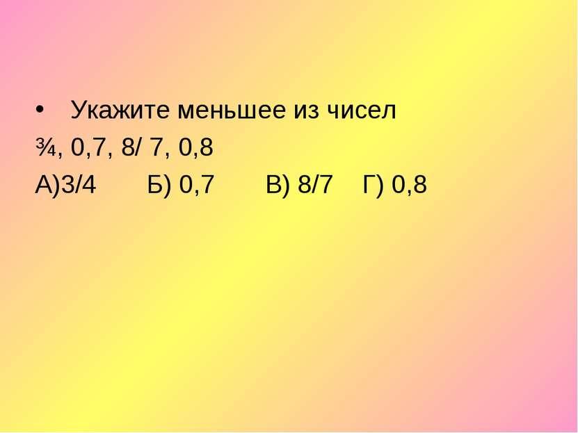 Укажите меньшее из чисел ¾, 0,7, 8/ 7, 0,8 А)3/4 Б) 0,7 В) 8/7 Г) 0,8