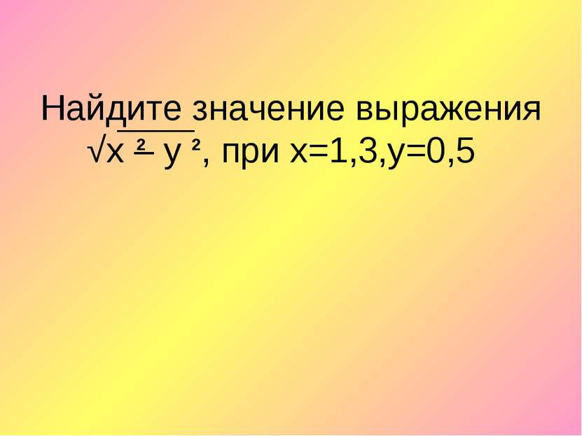 Найдите значение выражения √х – у , при х=1,3,y=0,5 2 2