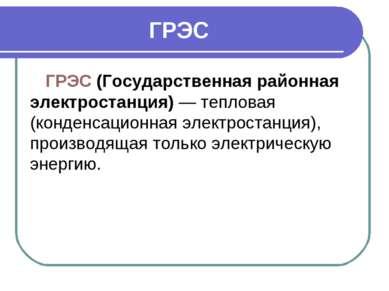 ГРЭС ГРЭС (Государственная районная электростанция)— тепловая (конденсационн...