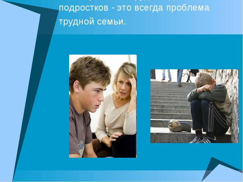 Проблема трудных детей и подростков - это всегда проблема трудной семьи.